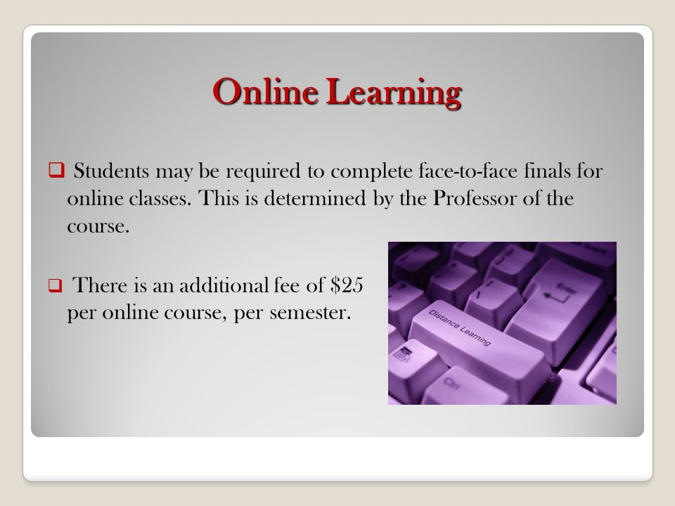 Online Learning Students may be required to complete face-to-face finals for online classes. This is determined by the Professor of the course.