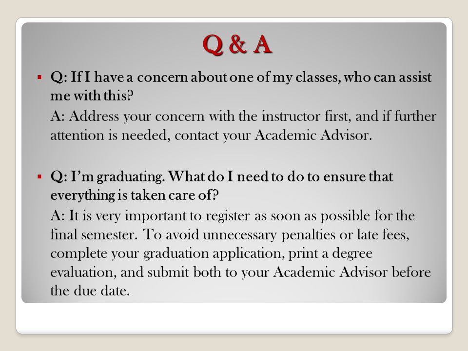 Q & A Q: If I have a concern about one of my classes, who can assist me with this