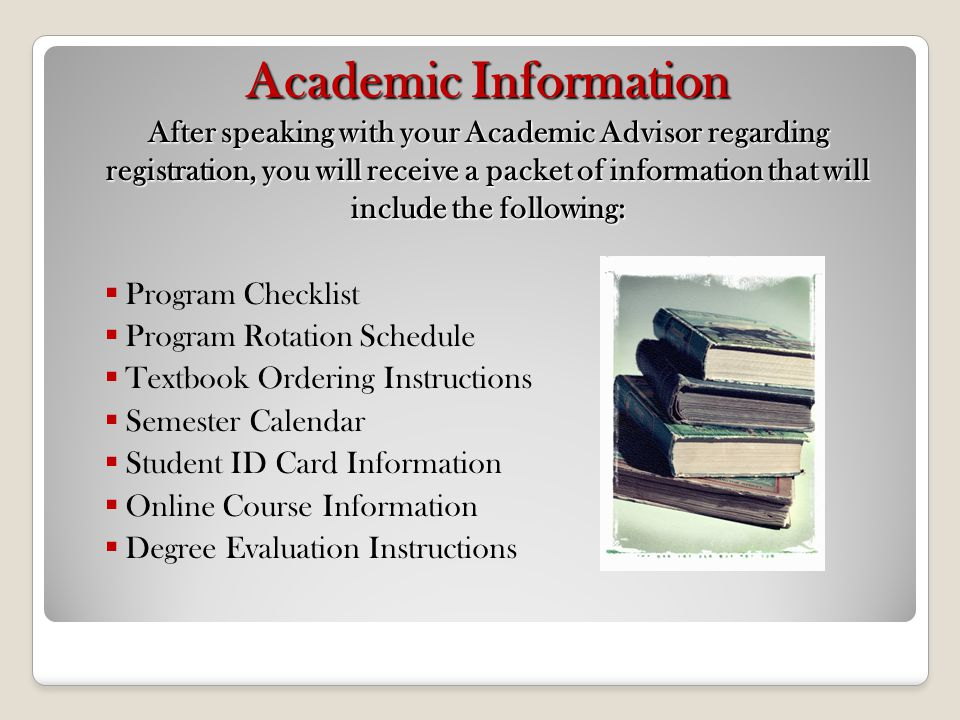 Academic Information After speaking with your Academic Advisor regarding registration, you will receive a packet of information that will include the following: