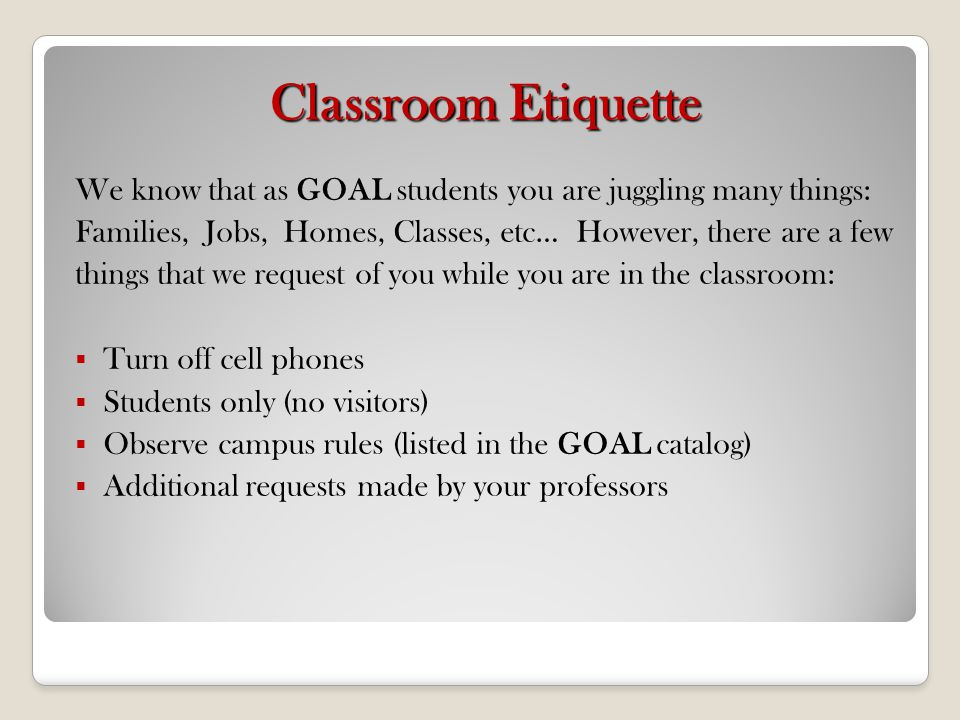 Classroom Etiquette We know that as GOAL students you are juggling many things: Families, Jobs, Homes, Classes, etc… However, there are a few.
