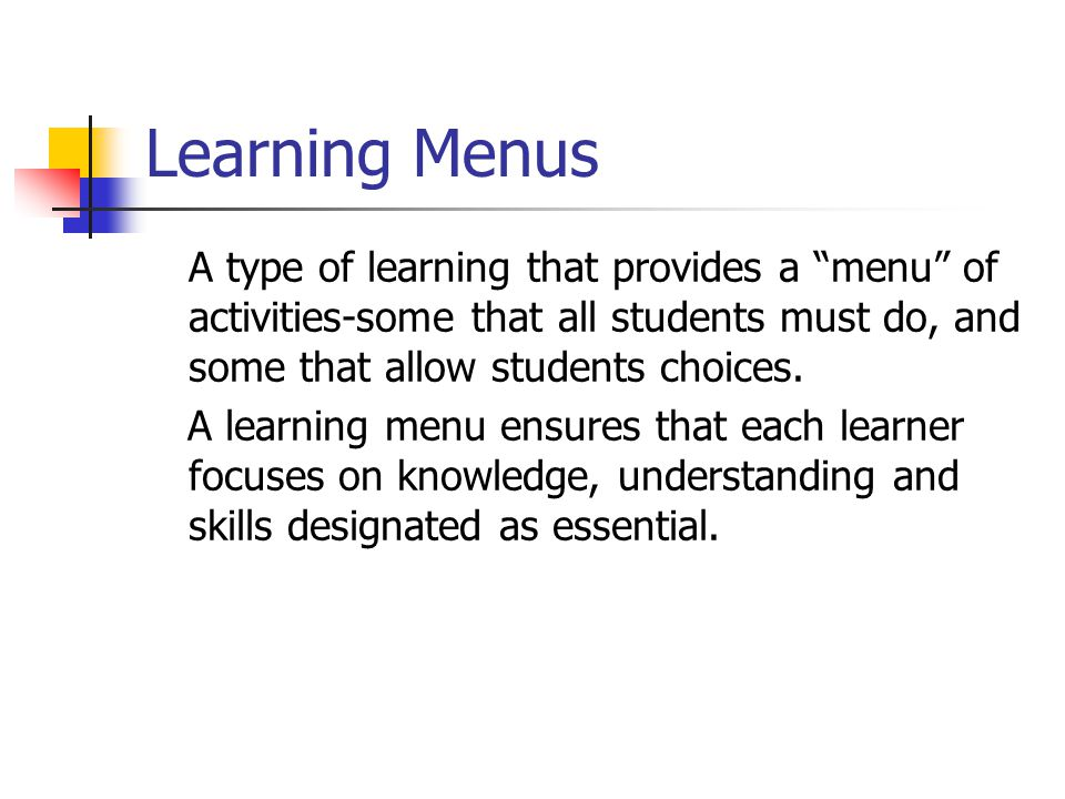 Learning Menus A type of learning that provides a menu of activities-some that all students must do, and some that allow students choices.