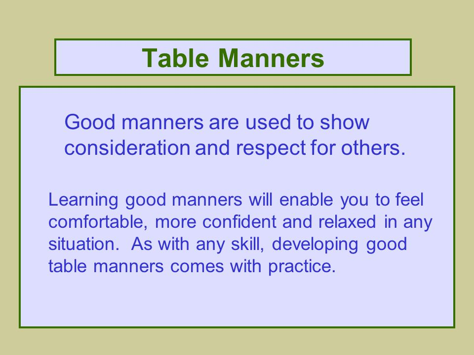 Table Manners Good manners are used to show consideration and respect for others.