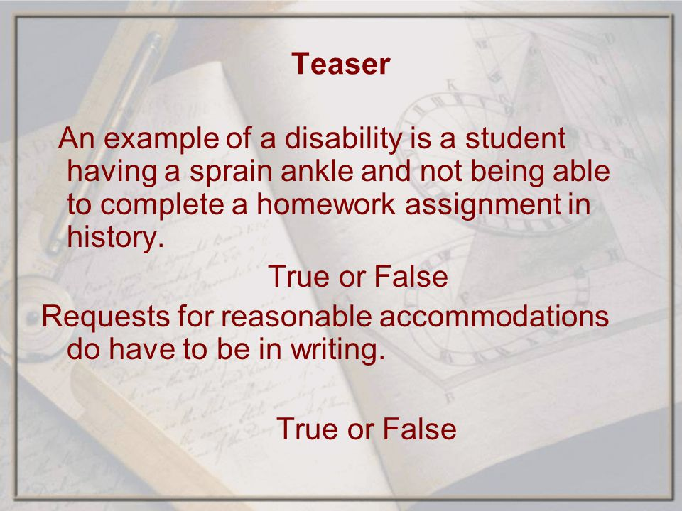 Teaser An example of a disability is a student having a sprain ankle and not being able to complete a homework assignment in history.