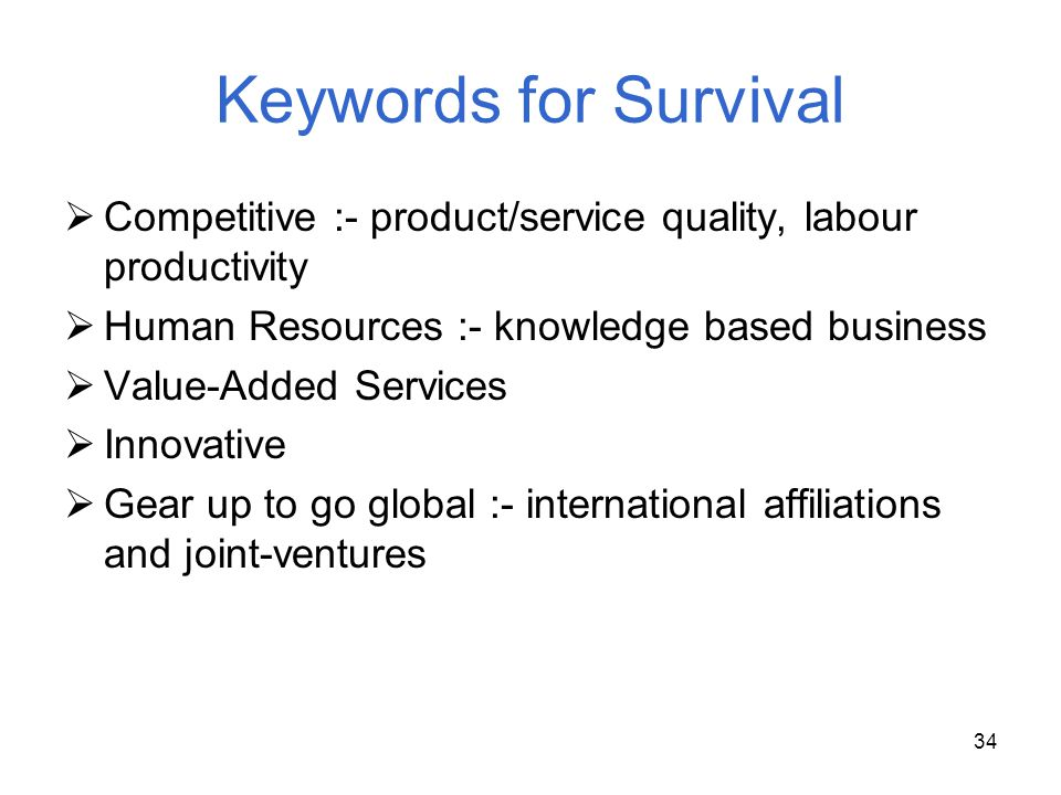 Keywords for Survival Competitive :- product/service quality, labour productivity. Human Resources :- knowledge based business.