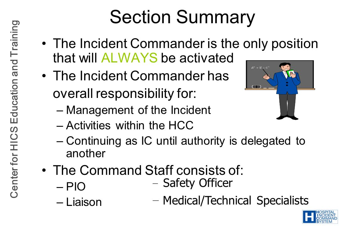 Section Summary The Incident Commander is the only position that will ALWAYS be activated. The Incident Commander has.