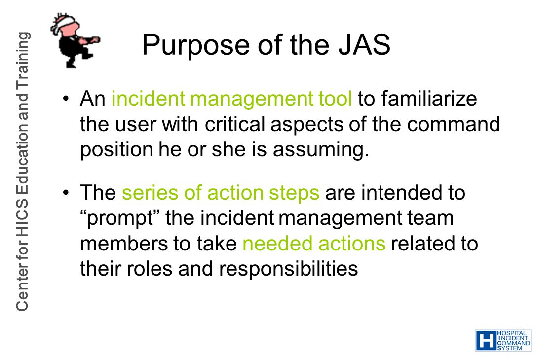 Purpose of the JAS An incident management tool to familiarize the user with critical aspects of the command position he or she is assuming.