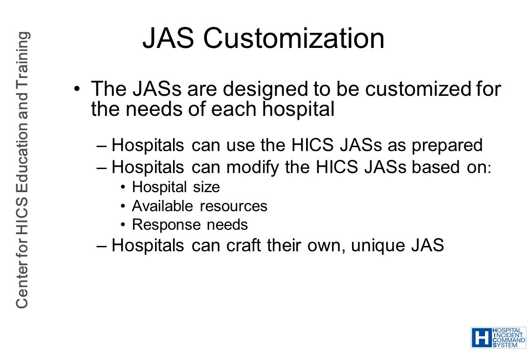JAS Customization The JASs are designed to be customized for the needs of each hospital. Hospitals can use the HICS JASs as prepared.