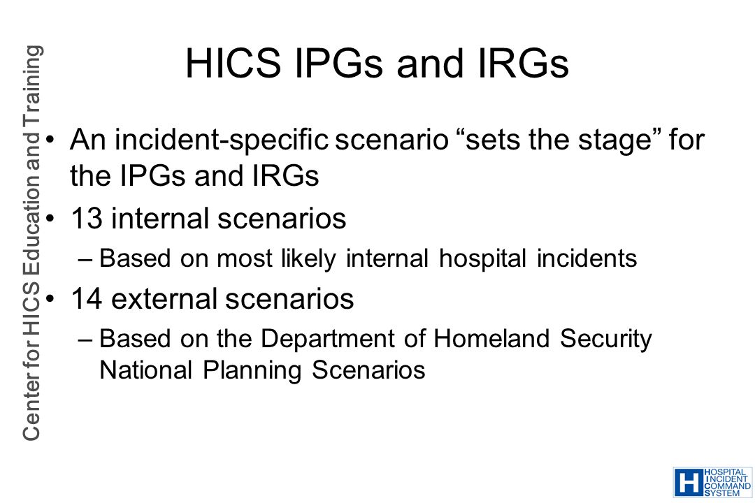 HICS IPGs and IRGs An incident-specific scenario sets the stage for the IPGs and IRGs. 13 internal scenarios.