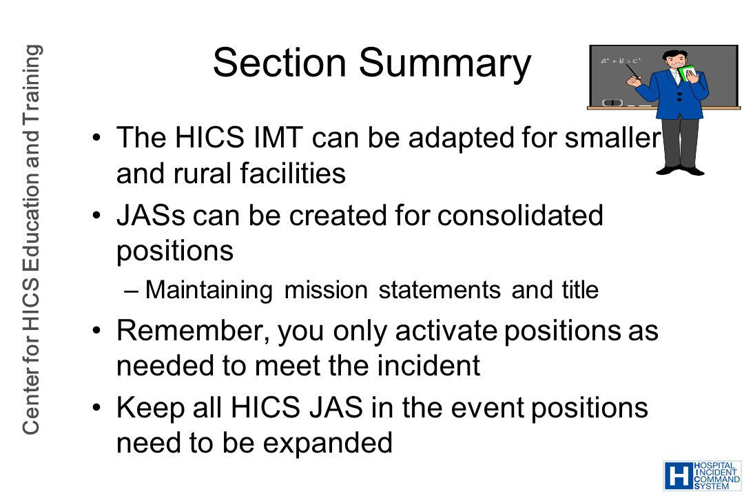Section Summary The HICS IMT can be adapted for smaller and rural facilities. JASs can be created for consolidated positions.