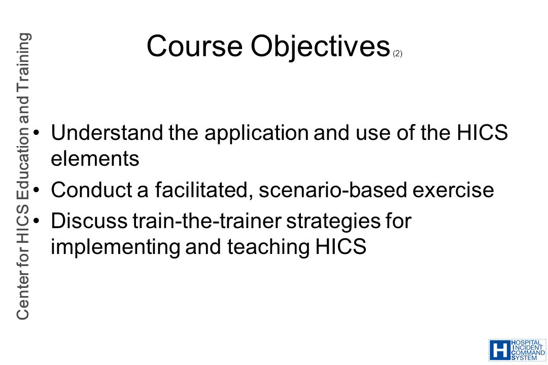 Course Objectives (2) Understand the application and use of the HICS elements. Conduct a facilitated, scenario-based exercise.