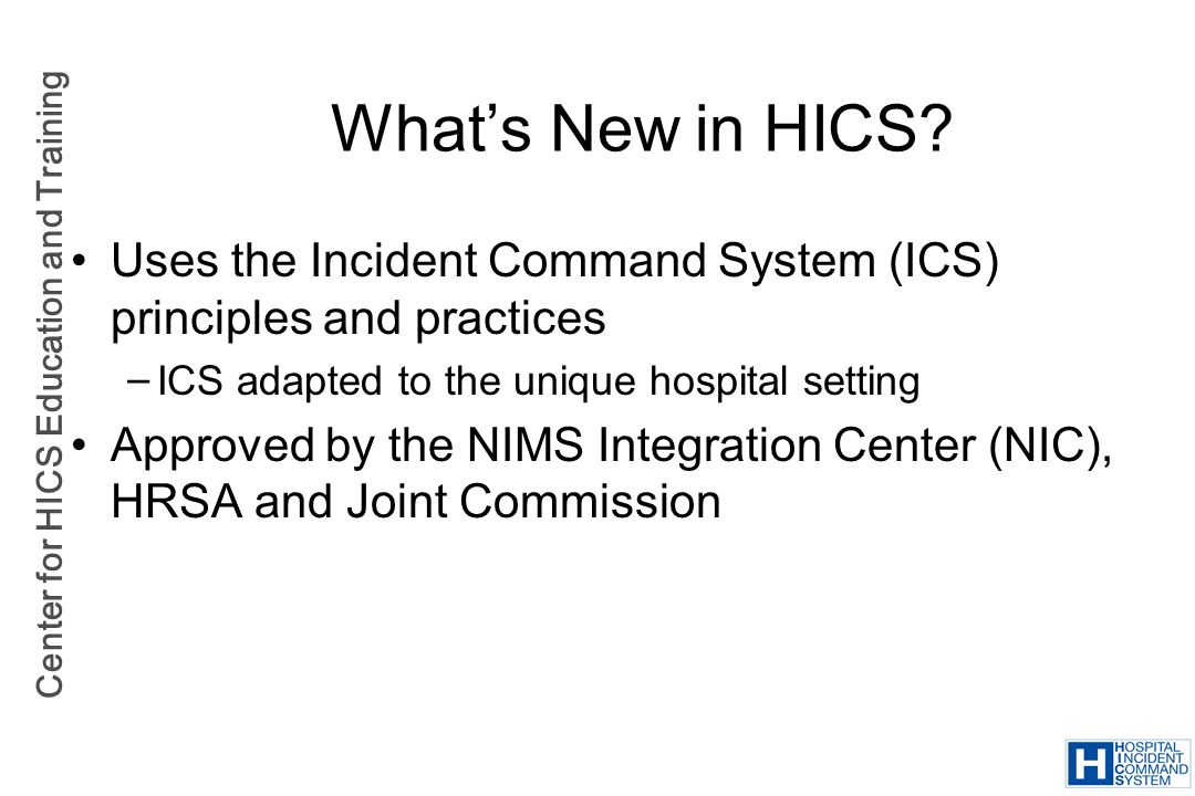 What's New in HICS Uses the Incident Command System (ICS) principles and practices. ICS adapted to the unique hospital setting.