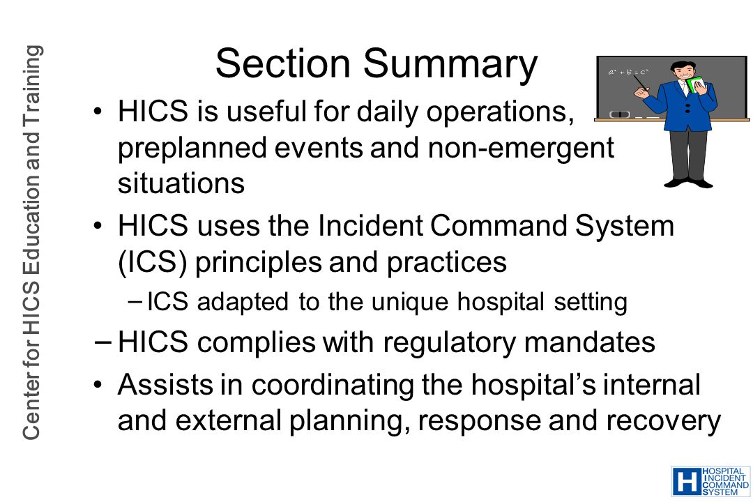 Section Summary HICS is useful for daily operations, preplanned events and non-emergent situations.