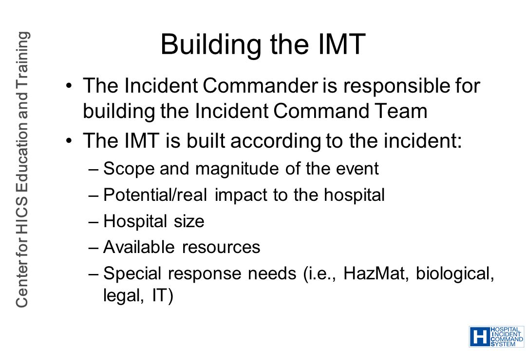 Building the IMT The Incident Commander is responsible for building the Incident Command Team. The IMT is built according to the incident:
