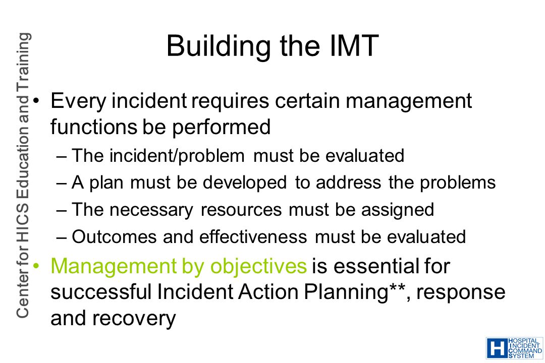 Building the IMT Every incident requires certain management functions be performed. The incident/problem must be evaluated.