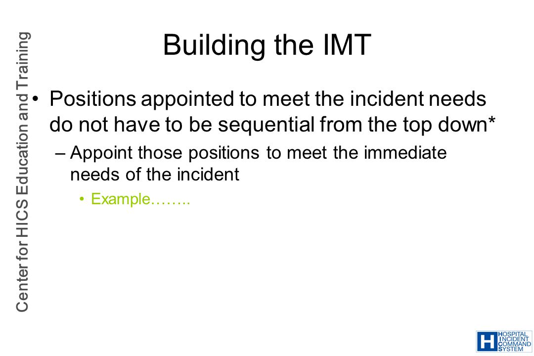 Building the IMT Positions appointed to meet the incident needs do not have to be sequential from the top down*