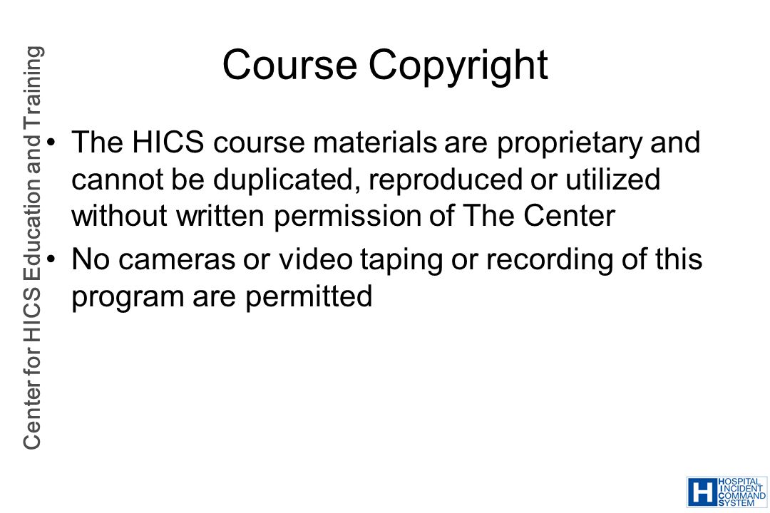 Course Copyright The HICS course materials are proprietary and cannot be duplicated, reproduced or utilized without written permission of The Center.
