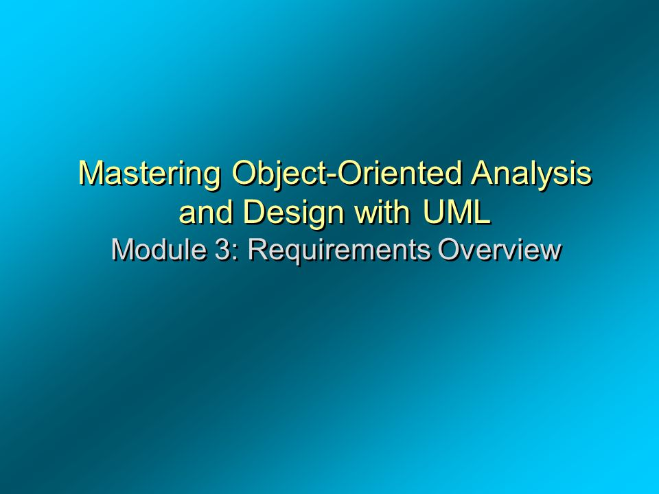 OOAD – Dr. A. Alghamdi Mastering Object-Oriented Analysis and Design with UML Module 3: Requirements Overview.