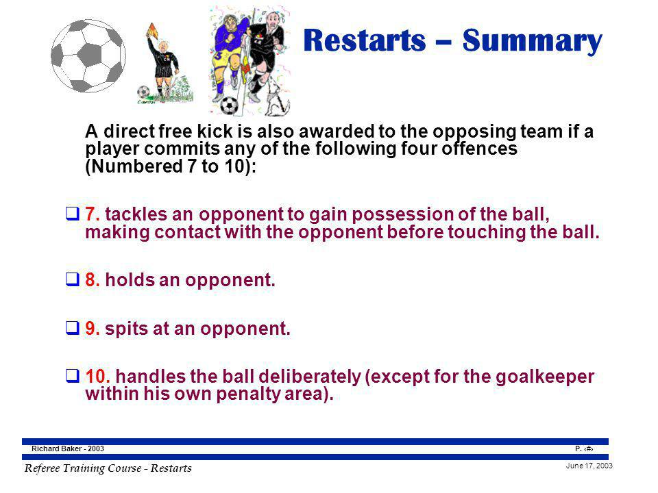 Restarts – Summary A direct free kick is also awarded to the opposing team if a player commits any of the following four offences (Numbered 7 to 10):