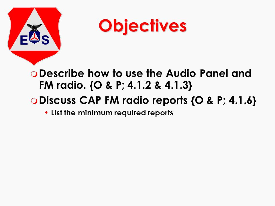 Objectives Describe how to use the Audio Panel and FM radio. {O & P; 4.1.2 & 4.1.3} Discuss CAP FM radio reports {O & P; 4.1.6}
