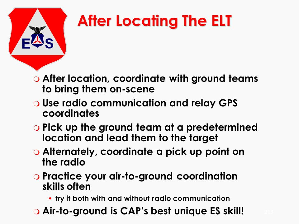 After Locating The ELT After location, coordinate with ground teams to bring them on-scene. Use radio communication and relay GPS coordinates.