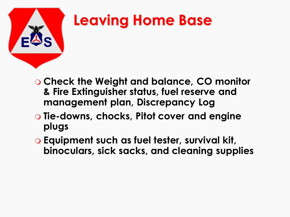Leaving Home Base Check the Weight and balance, CO monitor & Fire Extinguisher status, fuel reserve and management plan, Discrepancy Log.
