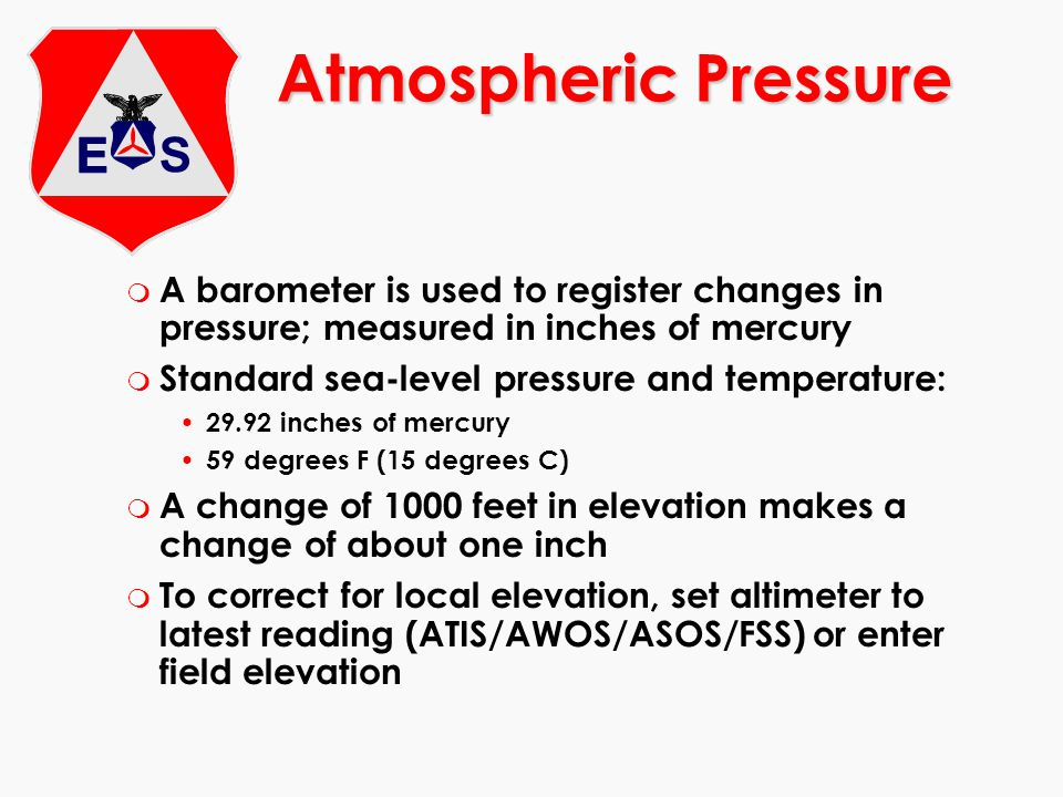 Atmospheric Pressure A barometer is used to register changes in pressure; measured in inches of mercury.