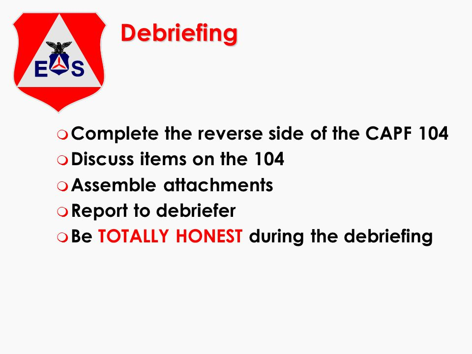 Debriefing Complete the reverse side of the CAPF 104