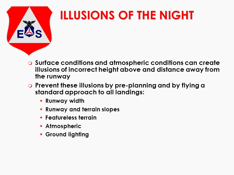 ILLUSIONS OF THE NIGHT Surface conditions and atmospheric conditions can create illusions of incorrect height above and distance away from the runway.