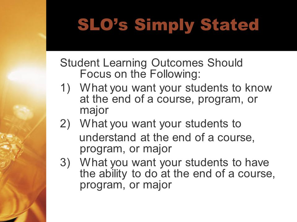 SLO's Simply Stated Student Learning Outcomes Should Focus on the Following: