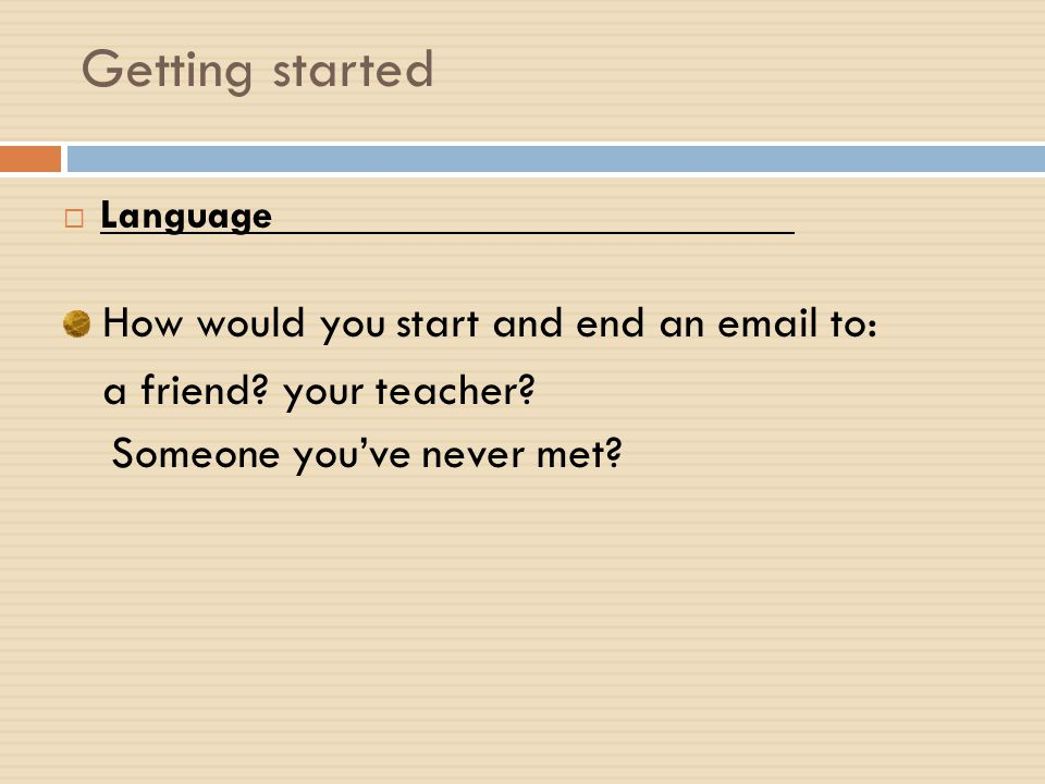 Getting started How would you start and end an email to: