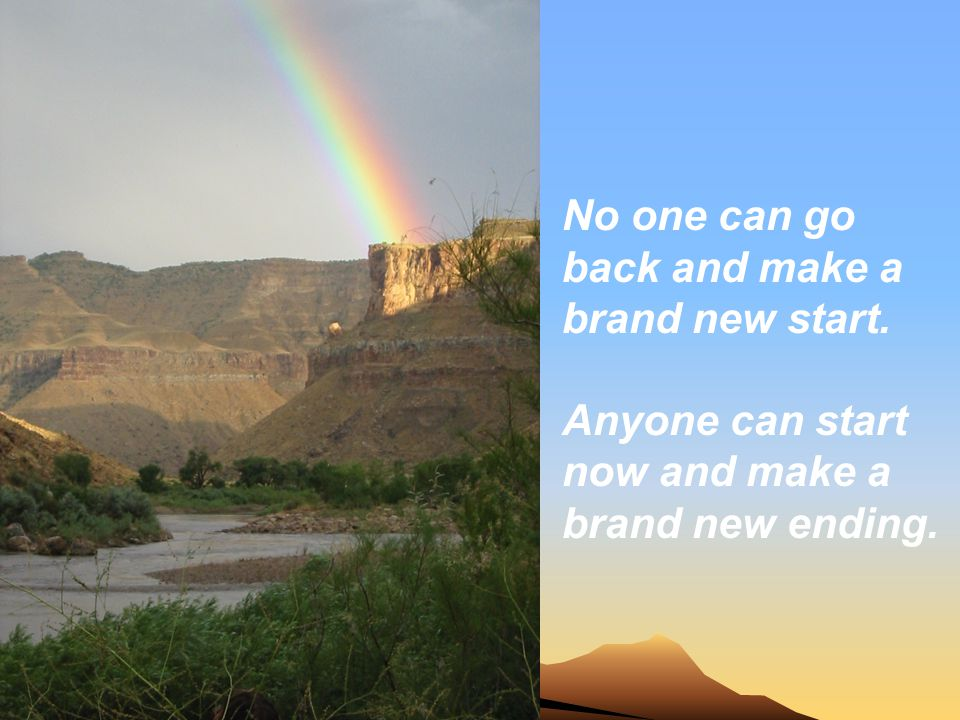 No one can go back and make a brand new start.