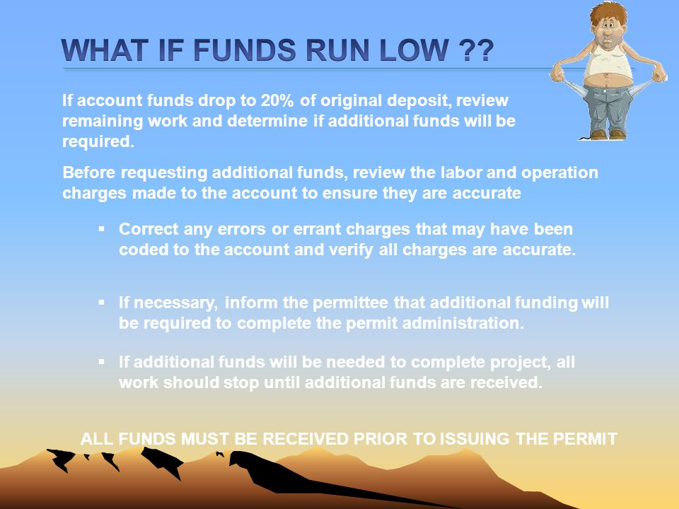 WHAT IF FUNDS RUN LOW If account funds drop to 20% of original deposit, review remaining work and determine if additional funds will be required.