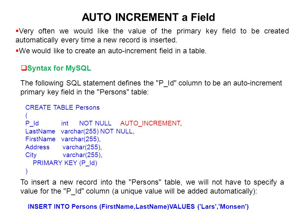 AUTO INCREMENT a Field Very often we would like the value of the primary key field to be created automatically every time a new record is inserted.