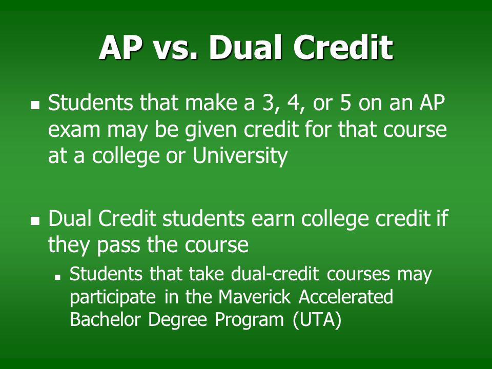 AP vs. Dual Credit Students that make a 3, 4, or 5 on an AP exam may be given credit for that course at a college or University.