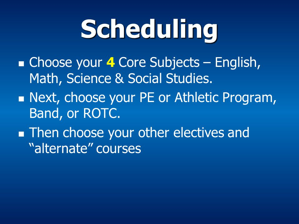 Scheduling Choose your 4 Core Subjects – English, Math, Science & Social Studies. Next, choose your PE or Athletic Program, Band, or ROTC.