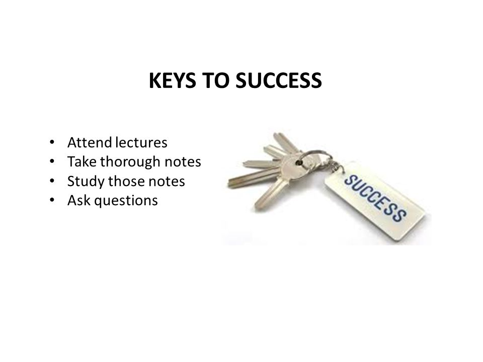 KEYS TO SUCCESS Attend lectures Take thorough notes Study those notes