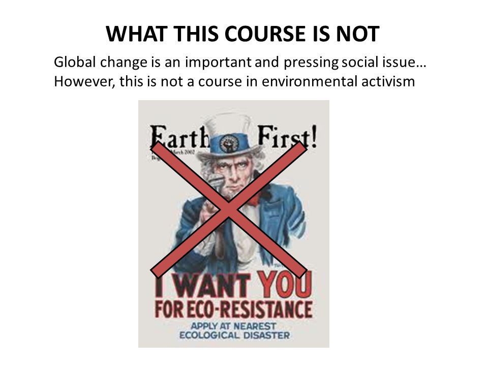 WHAT THIS COURSE IS NOT Global change is an important and pressing social issue… However, this is not a course in environmental activism.