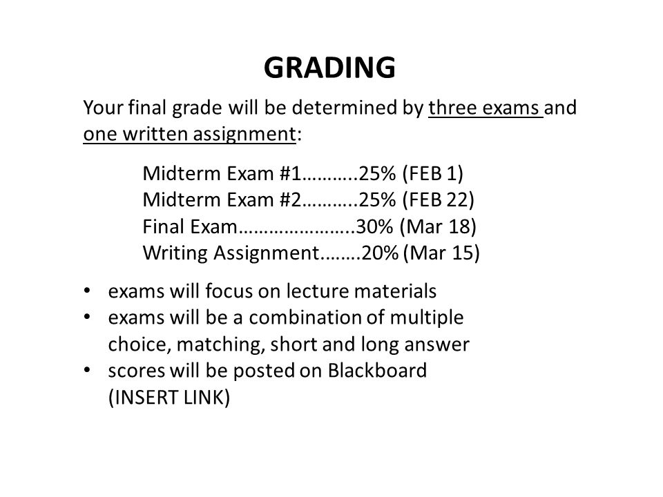 GRADING Your final grade will be determined by three exams and one written assignment: Midterm Exam #1………..25% (FEB 1)