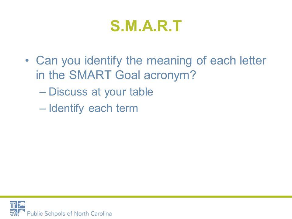 S.M.A.R.T Can you identify the meaning of each letter in the SMART Goal acronym Discuss at your table.