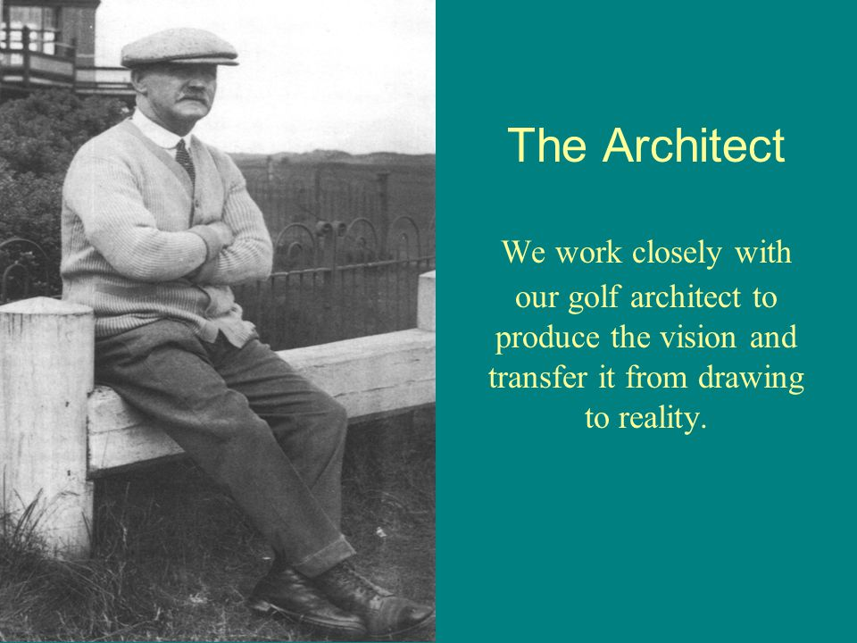 The Architect We work closely with our golf architect to produce the vision and transfer it from drawing to reality.