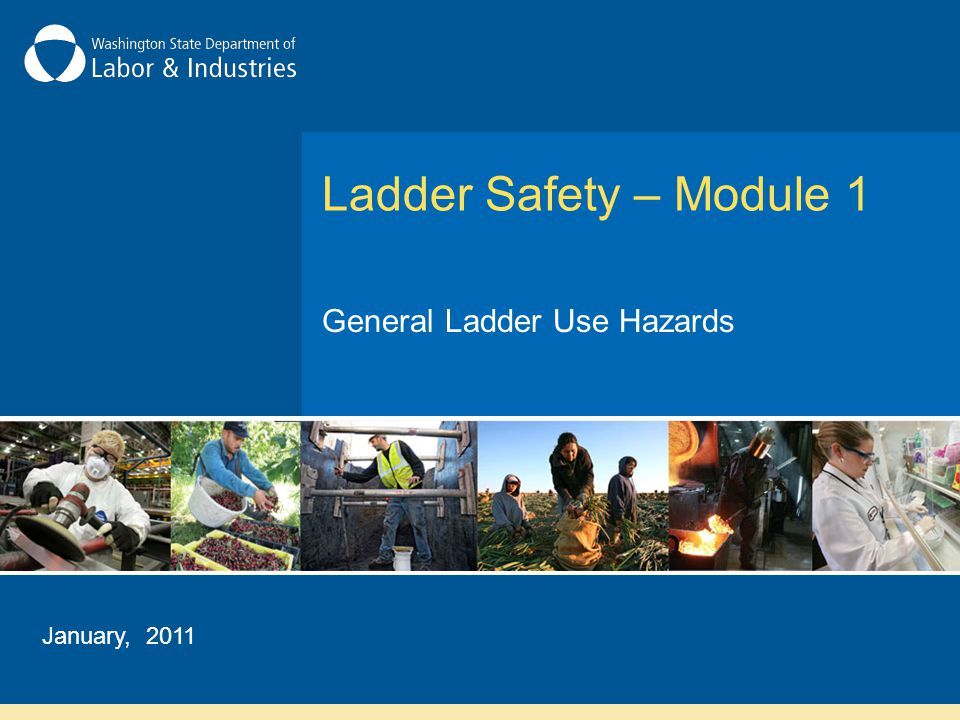 Ladder Safety – Module 1 General Ladder Use Hazards January, 2011