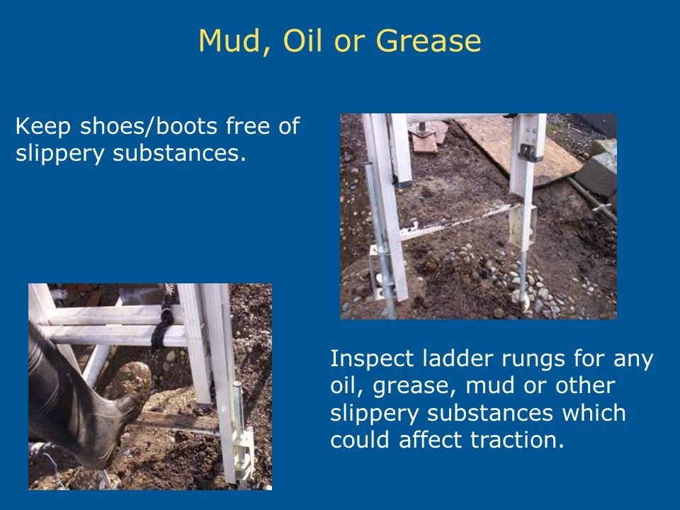 Mud, Oil or Grease Keep shoes/boots free of slippery substances.