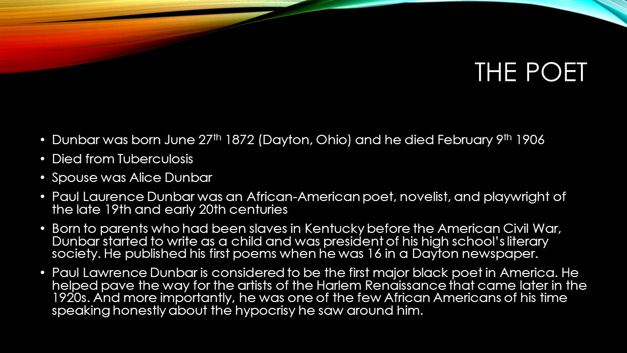 The poet Dunbar was born June 27th 1872 (Dayton, Ohio) and he died February 9th 1906. Died from Tuberculosis.