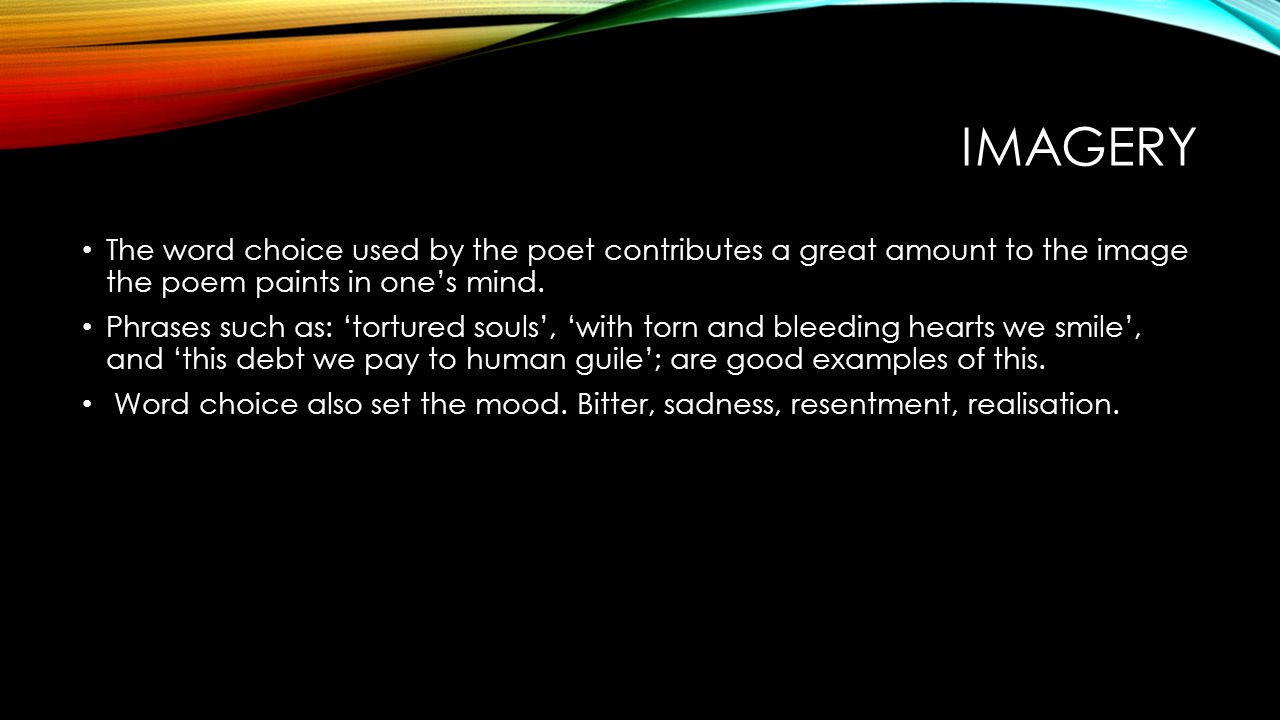 Imagery The word choice used by the poet contributes a great amount to the image the poem paints in one's mind.
