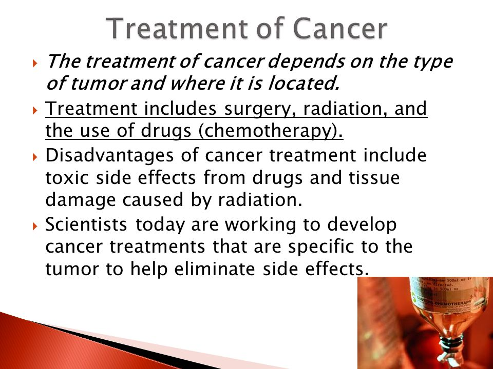 Treatment of Cancer The treatment of cancer depends on the type of tumor and where it is located.