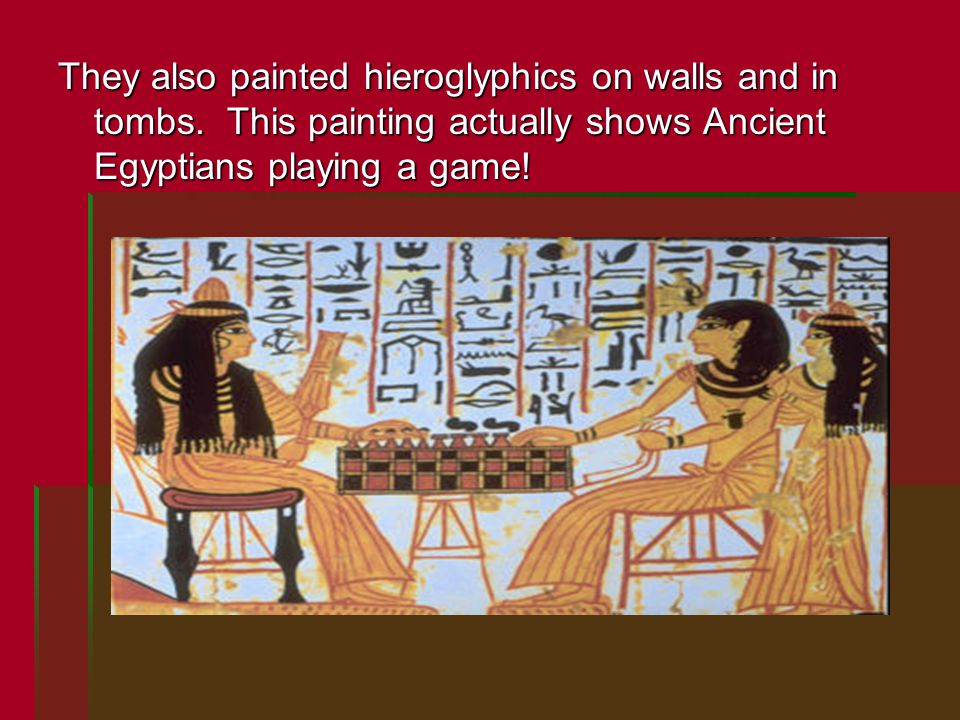 They also painted hieroglyphics on walls and in tombs