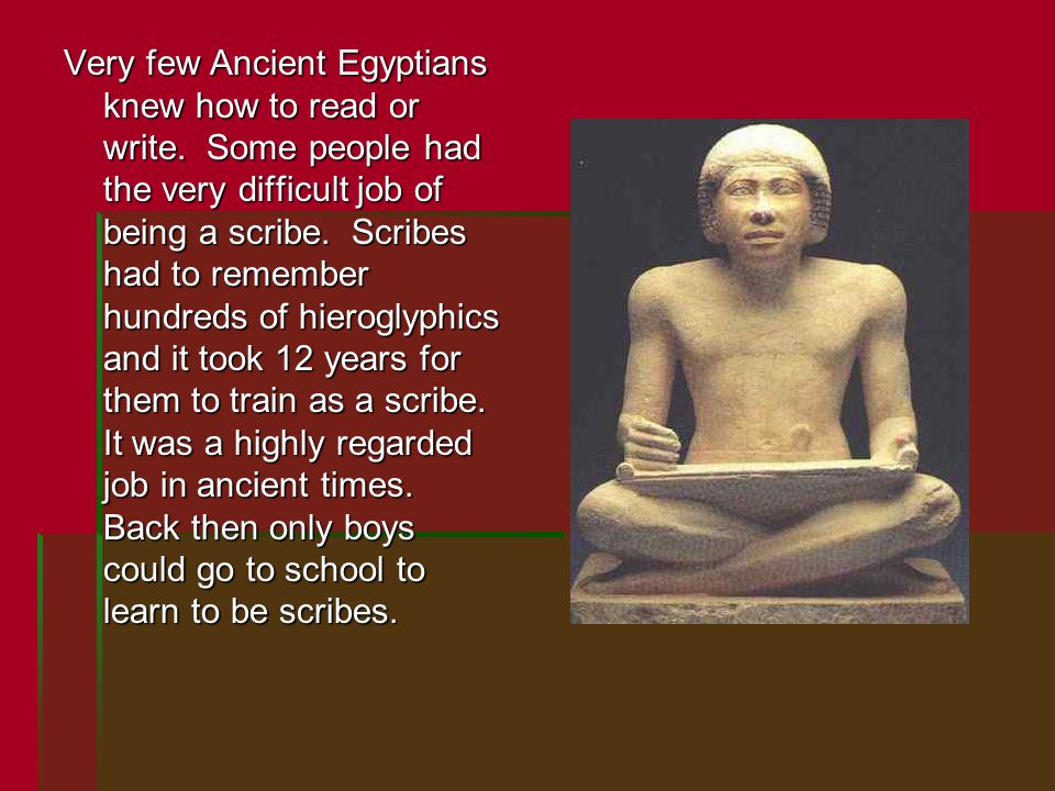 Very few Ancient Egyptians knew how to read or write