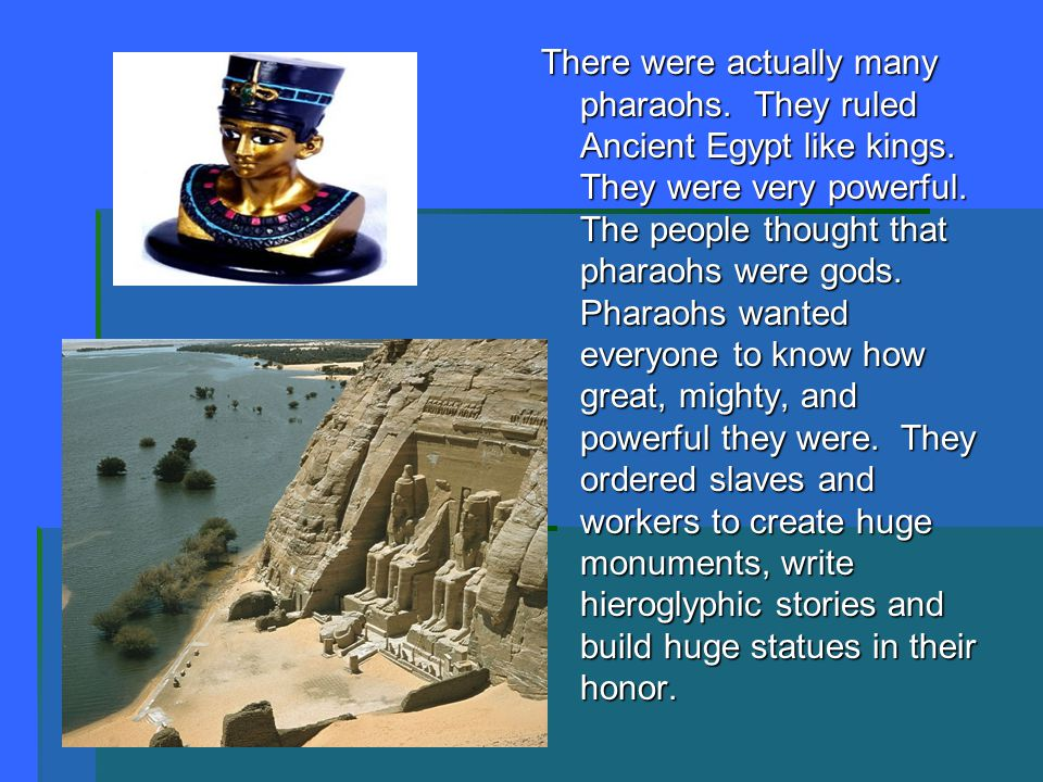 There were actually many pharaohs. They ruled Ancient Egypt like kings