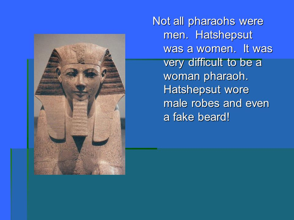Not all pharaohs were men. Hatshepsut was a women