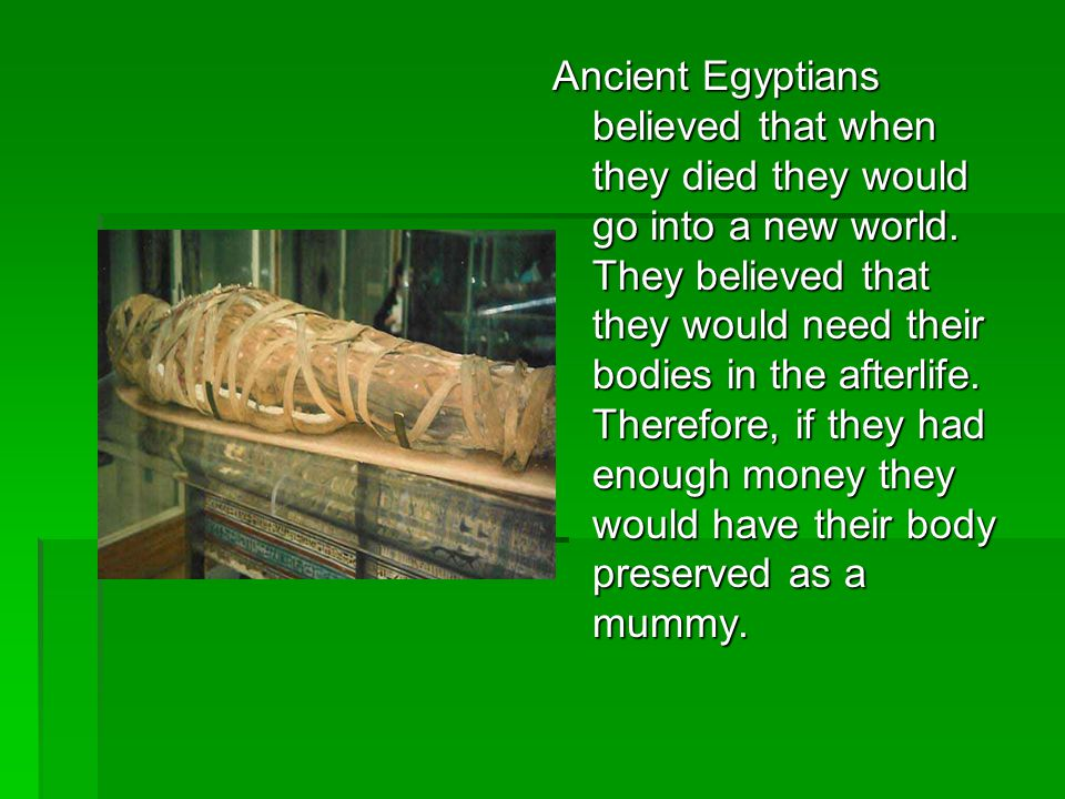 Ancient Egyptians believed that when they died they would go into a new world.